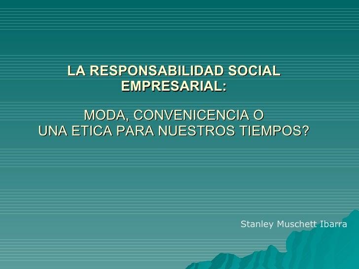 LA RESPONSABILIDAD SOCIAL EMPRESARIAL: MODA, CONVENICENCIA O UNA ETICA PARA NUESTROS TIEMPOS?   Stanley Muschett Ibarra