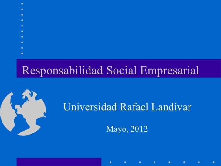 Responsabilidad Social Empresarial       Universidad Rafael Landívar                Mayo, 2012