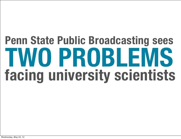 Penn State Public Broadcasting sees   TWO PROBLEMS   facing university scientistsWednesday, May 23, 12