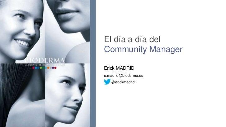 El día a día delCommunity ManagerErick MADRIDe.madrid@bioderma.es   @erickmadrid