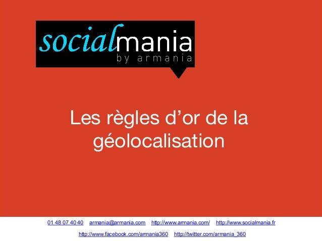 Les règles d'or de la géolocalisation  01 48 07 40 40  armania@armania.com  http://www.armania.com/  http://www.facebook.c...