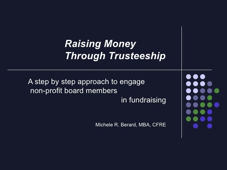 A step by step approach to engage  non-profit board members  in fundraising Michele R. Berard, MBA, CFRE Raising Money  Th...