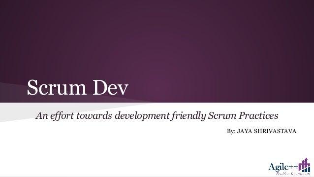 Scrum Dev An effort towards development friendly Scrum Practices By: JAYA SHRIVASTAVA