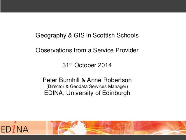 Geography & GIS in Scottish Schools  Observations from a Service Provider  31st October 2014  Peter Burnhill & Anne Robert...