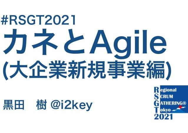 カネとAgile (大企業新規事業編) 黒田 樹 @i2key #RSGT2021