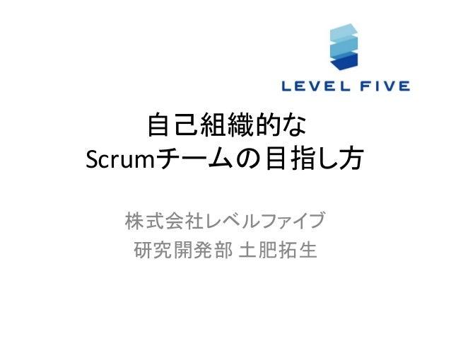 自己組織的な Scrumチームの目指し方 株式会社レベルファイブ 研究開発部 土肥拓生