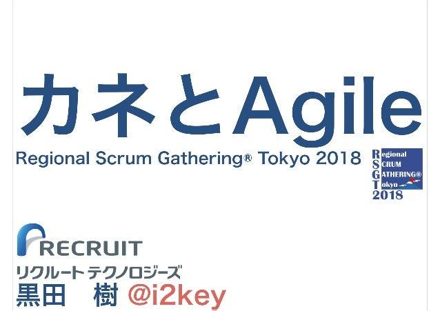 カネとAgile 黒田 樹 @i2key Regional Scrum Gathering® Tokyo 2018