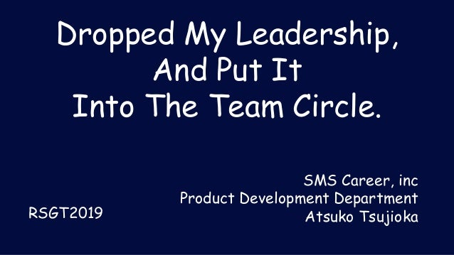 Dropped My Leadership, And Put It Into The Team Circle. SMS Career, inc Product Development Department Atsuko TsujiokaRSGT...