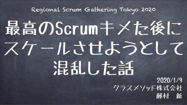 最高のScrumキメた後に スケールさせようとして 混乱した話 2020/1/9 クラスメソッド株式会社 藤村 新 Regional Scrum Gathering Tokyo 2020