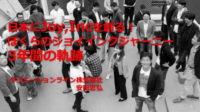 日本にJoy,Incを創る! ぼくらのジョイインクジャーニー 3年間の軌跡 クリエーションライン株式会社 安田忠弘