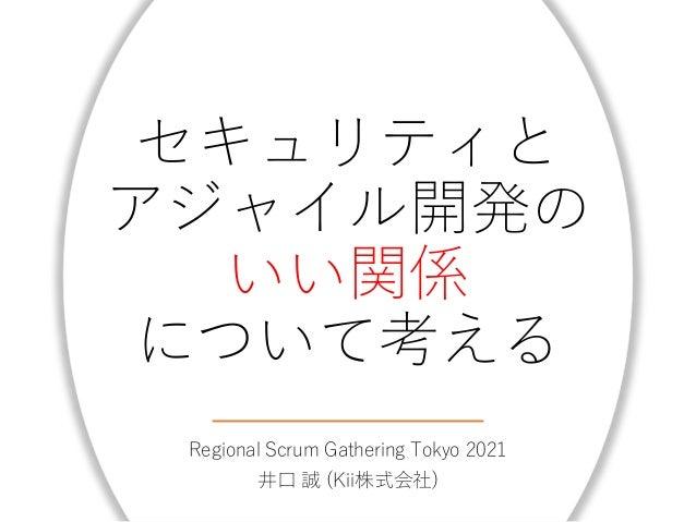 セキュリティと アジャイル開発の いい関係 について考える Regional Scrum Gathering Tokyo 2021 井口 誠 (Kii株式会社)
