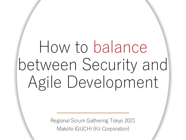 How to balance between Security and Agile Development Regional Scrum Gathering Tokyo 2021 Makoto IGUCHI (Kii Corporation)