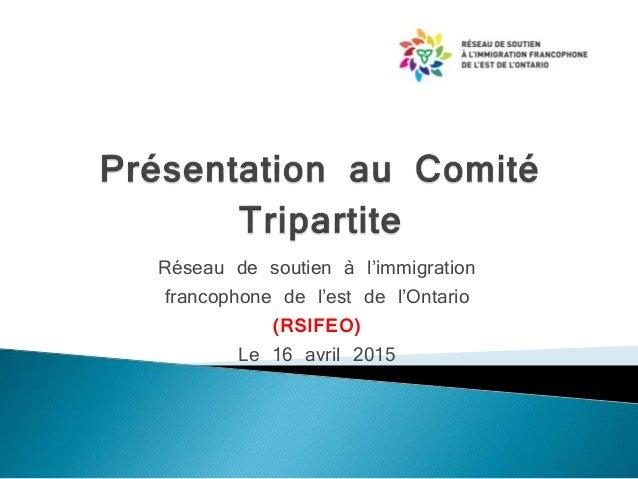 Réseau de soutien à l'immigration francophone de l'est de l'Ontario (RSIFEO) Le 16 avril 2015