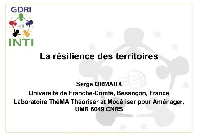 La résilience des territoiresSerge ORMAUXUniversité de Franche-Comté, Besançon, FranceLaboratoire ThéMA Théoriser et Modél...