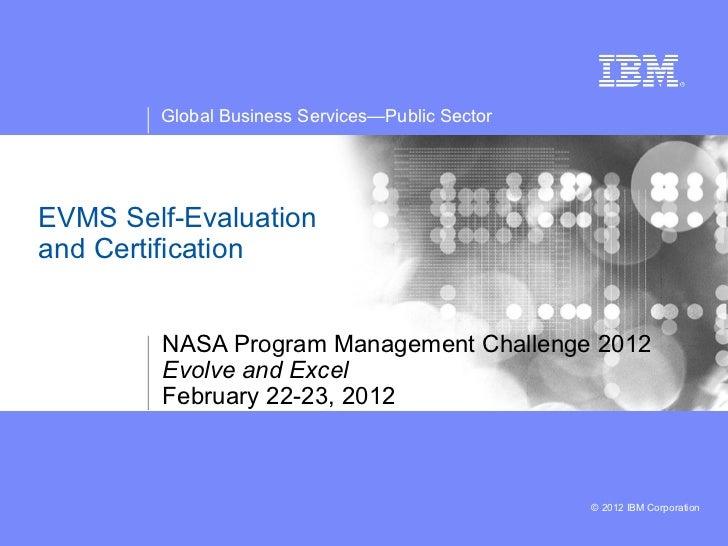 Global Business Services—Public SectorEVMS Self-Evaluationand Certification        NASA Program Management Challenge 2012 ...