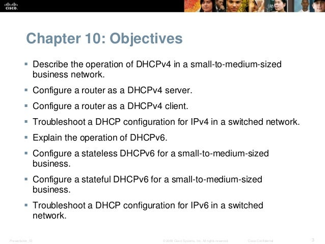 Chapter 10: Objectives   Describe the operation of DHCPv4 in a small-to-medium-sized  business network.   Configure a ro...