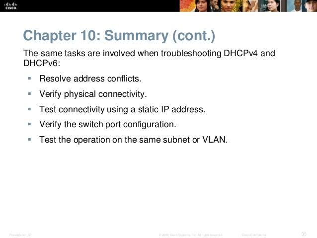 Chapter 10: Summary (cont.)  The same tasks are involved when troubleshooting DHCPv4 and  DHCPv6:   Resolve address confl...