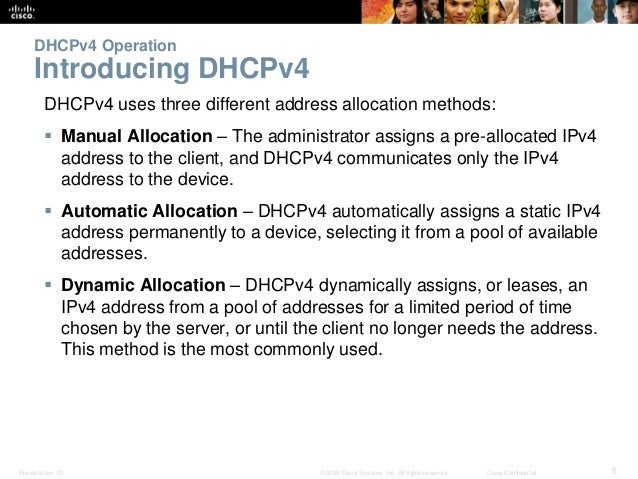 DHCPv4 Operation  Introducing DHCPv4  DHCPv4 uses three different address allocation methods:   Manual Allocation – The a...