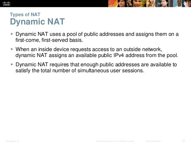 Types of NAT  Dynamic NAT   Dynamic NAT uses a pool of public addresses and assigns them on a  first-come, first-served b...