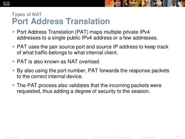 Types of NAT  Port Address Translation   Port Address Translation (PAT) maps multiple private IPv4  addresses to a single...
