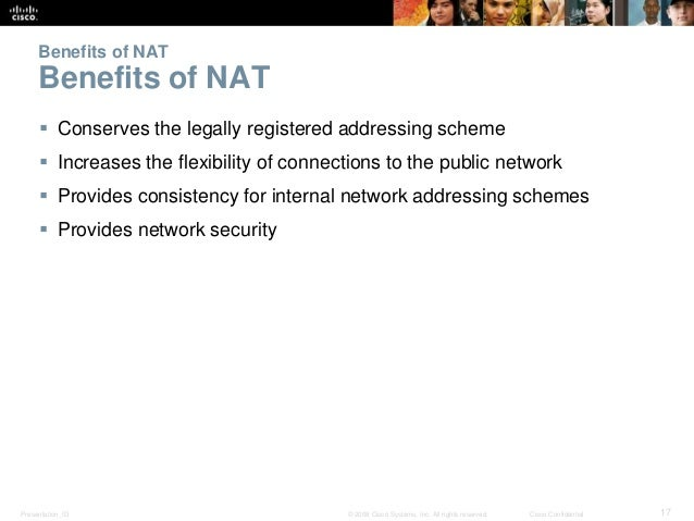 Benefits of NAT  Benefits of NAT   Conserves the legally registered addressing scheme   Increases the flexibility of con...