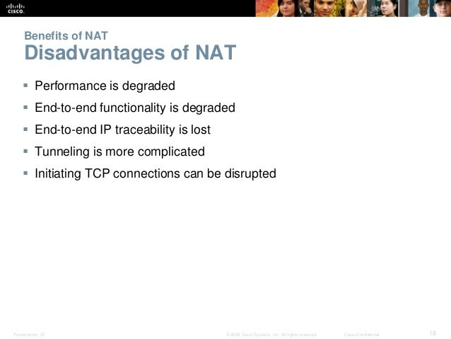 Benefits of NAT  Disadvantages of NAT   Performance is degraded   End-to-end functionality is degraded   End-to-end IP ...