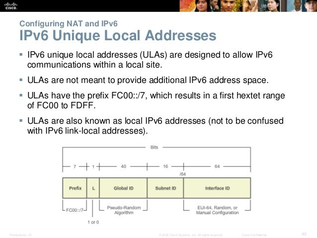 Configuring NAT and IPv6  IPv6 Unique Local Addresses   IPv6 unique local addresses (ULAs) are designed to allow IPv6  co...