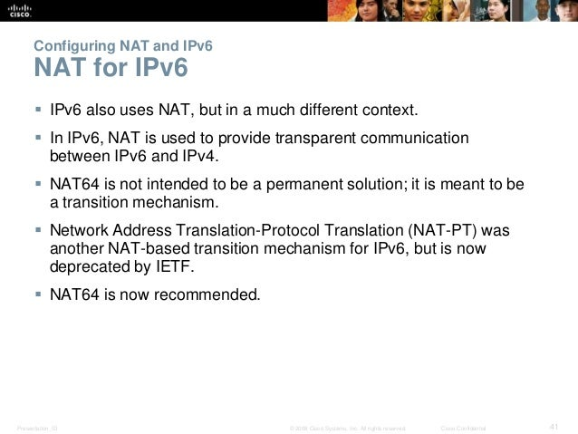 Configuring NAT and IPv6  NAT for IPv6   IPv6 also uses NAT, but in a much different context.   In IPv6, NAT is used to ...
