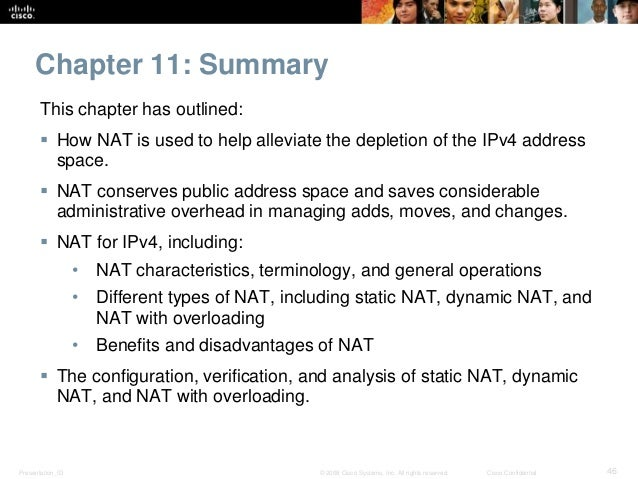Chapter 11: Summary  This chapter has outlined:   How NAT is used to help alleviate the depletion of the IPv4 address  sp...