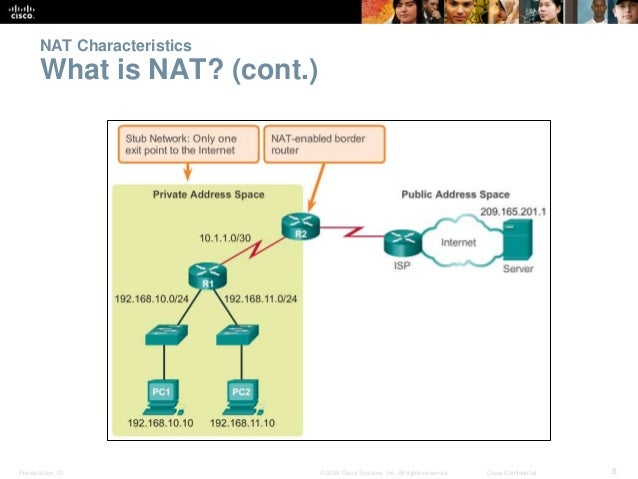 NAT Characteristics  What is NAT? (cont.)  Presentation_ID © 2008 Cisco Systems, Inc. All rights reserved. Cisco Confident...