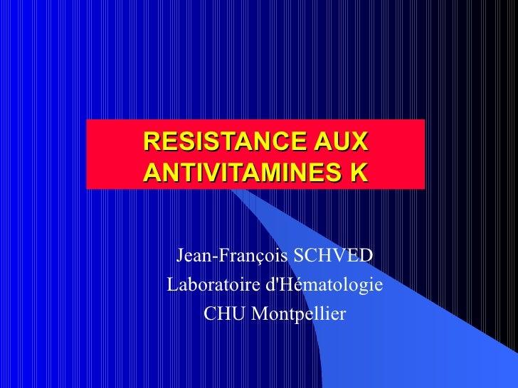 RESISTANCE AUX ANTIVITAMINES K Jean-François SCHVED Laboratoire d'Hématologie CHU Montpellier