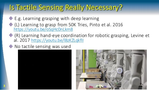 Is Tactile Sensing Really Necessary? E.g. Learning grasping with deep learning (L) Learning to grasp from 50K Tries, Pinto...