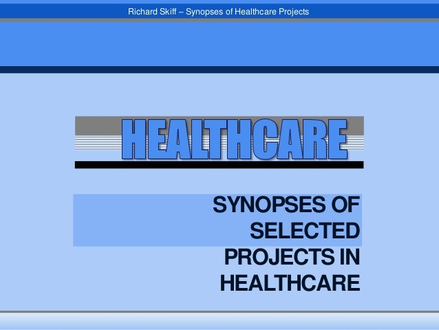Richard Skiff – Synopses of Healthcare Projects  SYNOPSES OF SELECTED PROJECTS IN HEALTHCARE