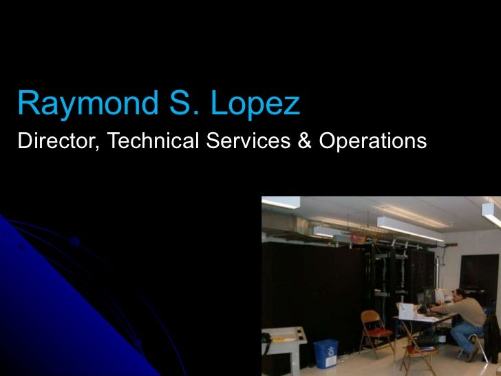 Raymond S. Lopez Director, Technical Services & Operations