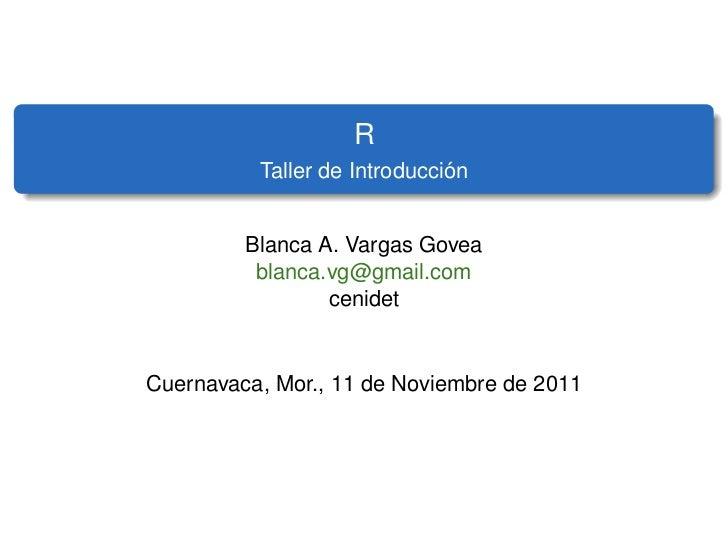 R                              ´          Taller de Introduccion         Blanca A. Vargas Govea          blanca.vg@gmail.c...