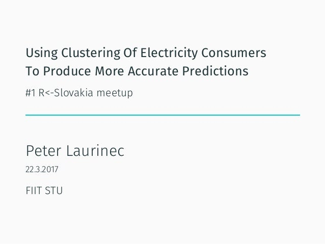 Using Clustering Of Electricity Consumers To Produce More Accurate Predictions #1 R<-Slovakia meetup Peter Laurinec 22.3.2...