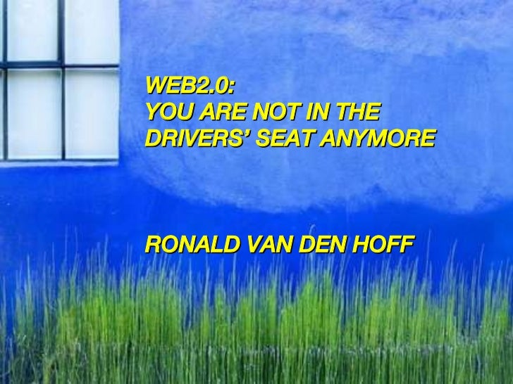 WEB2.0:  YOU ARE NOT IN THE  DRIVERS' SEAT ANYMORE RONALD VAN DEN HOFF