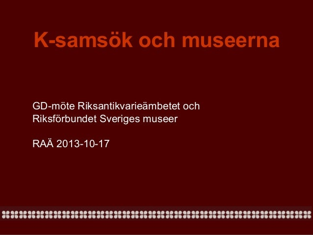 K-samsök och museerna GD-möte Riksantikvarieämbetet och Riksförbundet Sveriges museer RAÄ 2013-10-17