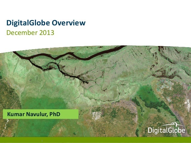 DigitalGlobe Overview December 2013  Kumar Navulur, PhD  1