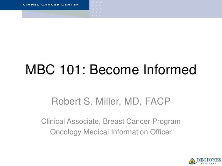 MBC 101: Become Informed    Robert S. Miller, MD, FACP  Clinical Associate, Breast Cancer Program     Oncology Medical Inf...