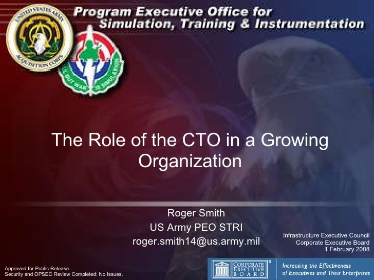 The Role of the CTO in a Growing Organization Roger Smith US Army PEO STRI [email_address] Approved for Public Release.  S...