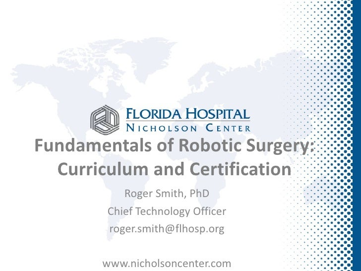 Fundamentals of Robotic Surgery:  Curriculum and Certification           Roger Smith, PhD        Chief Technology Officer ...