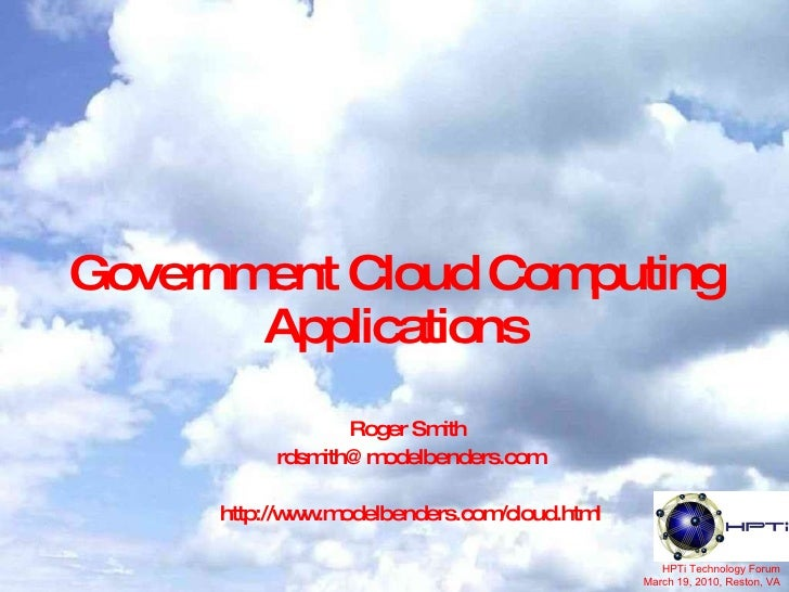 Government Cloud Computing Applications Roger Smith  [email_address] http://www.modelbenders.com/cloud.html HPTi Technolog...
