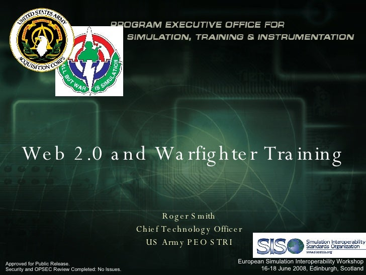 Web 2.0 and Warfighter Training Roger Smith Chief Technology Officer US Army PEO STRI Approved for Public Release.  Securi...