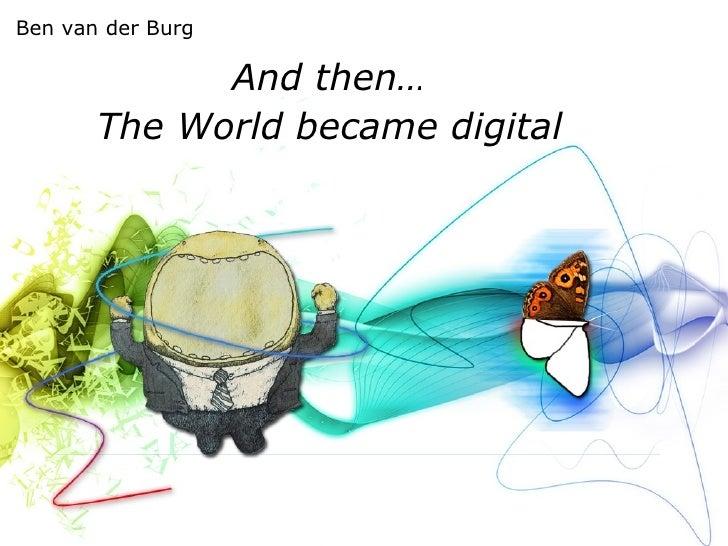 And then… The World became digital Ben van der Burg