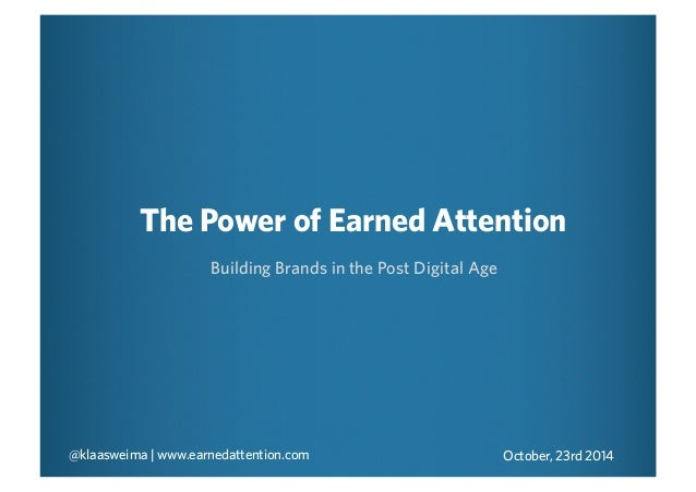 The Power of Earned Attention  Building Brands in the Post Digital Age  @klaasweima | www.earnedattention.com October, 23r...