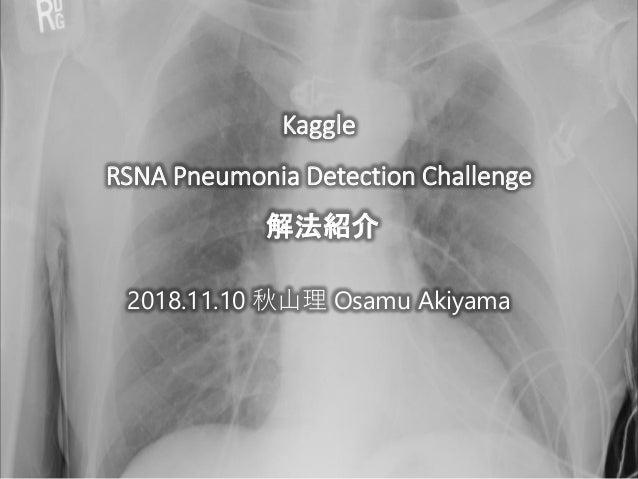 2018.11.10 秋山理 Osamu Akiyama Kaggle RSNA Pneumonia Detection Challenge 解法紹介