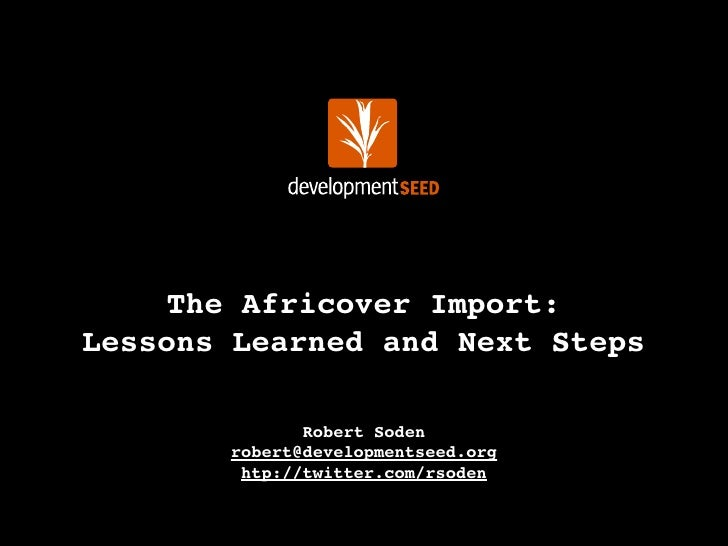 The Africover Import: Lessons Learned and Next Steps                Robert Soden        robert@developmentseed.org        ...