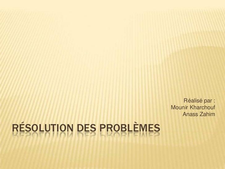 Réalisé par :                           Mounir Kharchouf                              Anass ZahimRÉSOLUTION DES PROBLÈMES