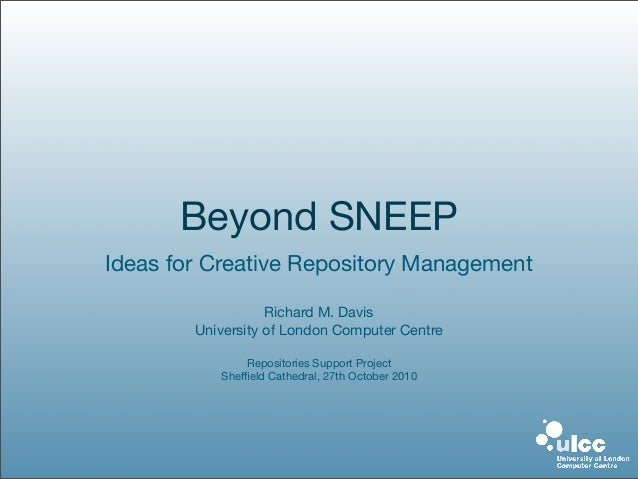 Beyond SNEEP Ideas for Creative Repository Management Richard M. Davis University of London Computer Centre Repositories S...